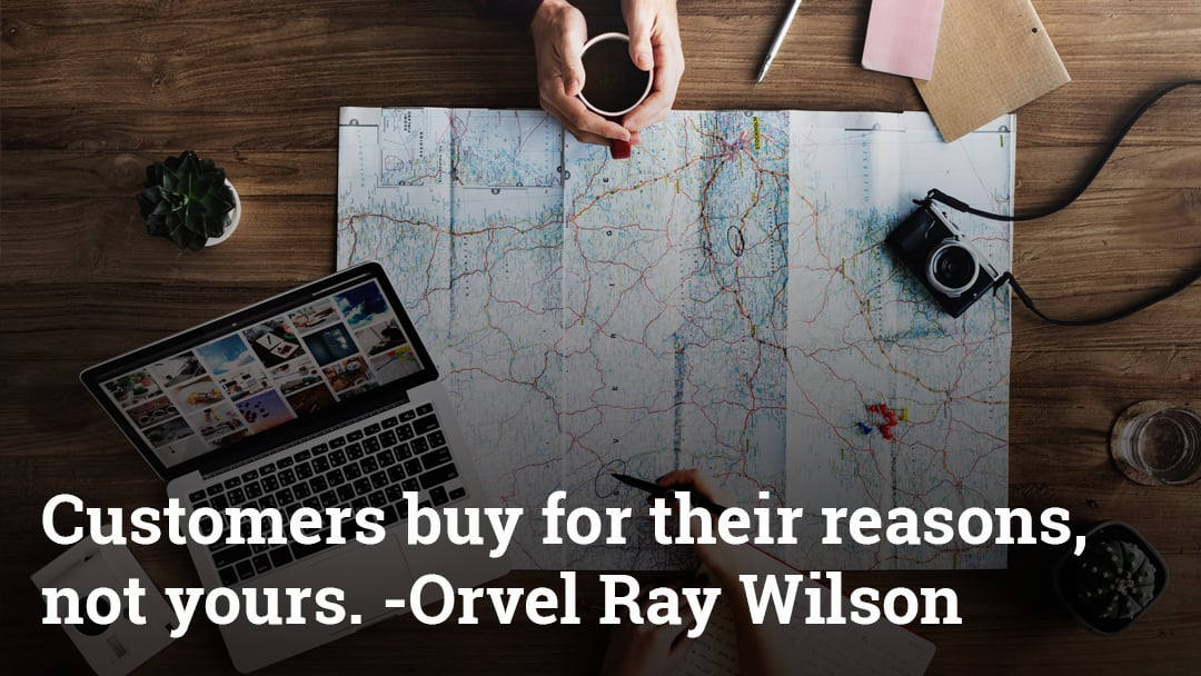 Customers buy for their reasons, not yours.