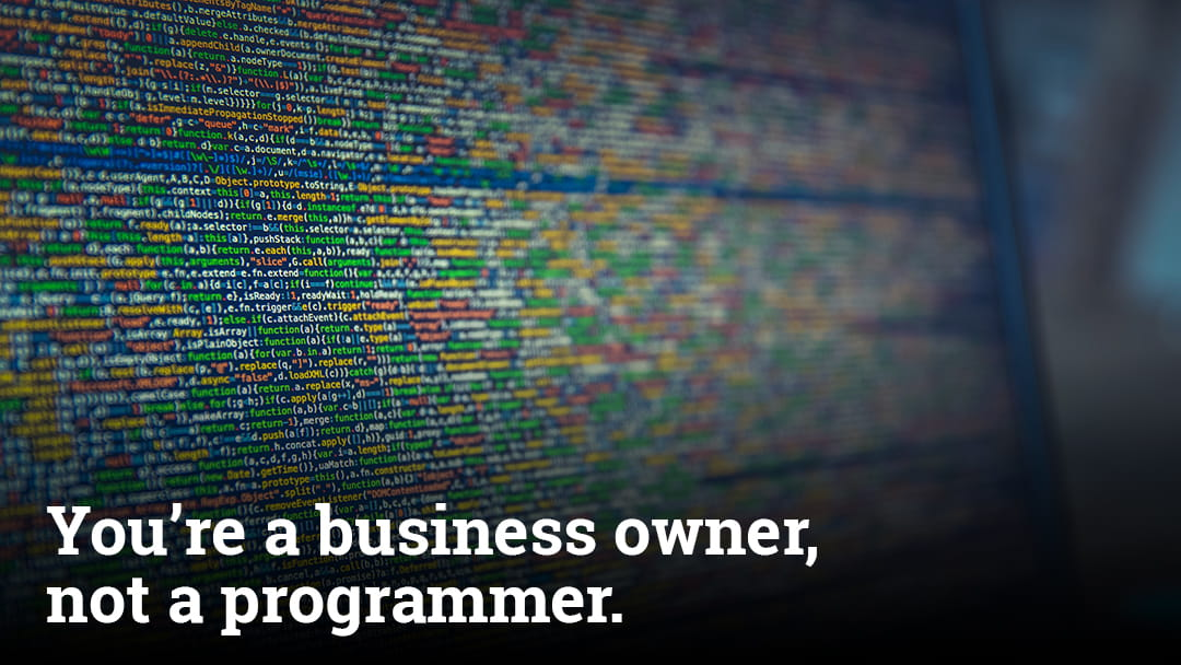 You're a business owner, not a programmer.