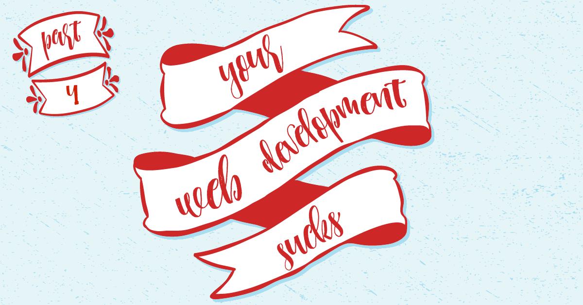 Your web development sucks